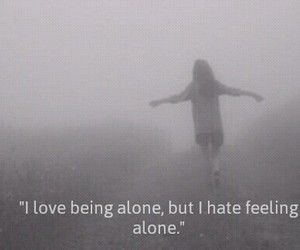 This is so true, I love being alone , but I feel lonely and I hate it , but love it at the same time, I'm so confused