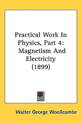 Practical Work in Physics, Part 4: Magnetism and Electricity (1899) by Woollc...