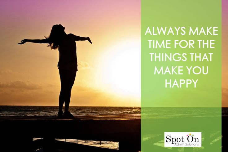"""""""Always make time for the things that make you happy."""""""