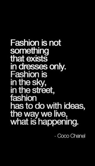 Fashion is not something that exists in dresses only... -Coco Chanel: Coco Chanel Quotes, Life, Inspiration, Fashionquotes, Style, Cocochanelquotes, Wisdom, Fashion Quotes, Living