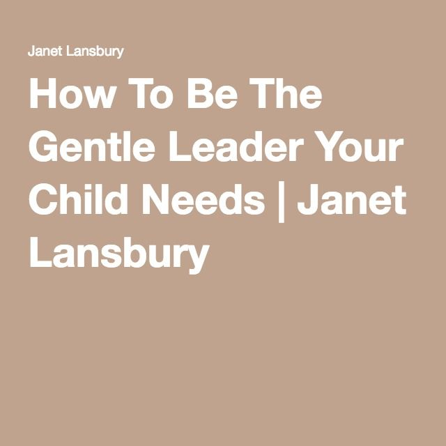 How To Be The Gentle Leader Your Child Needs | Janet Lansbury