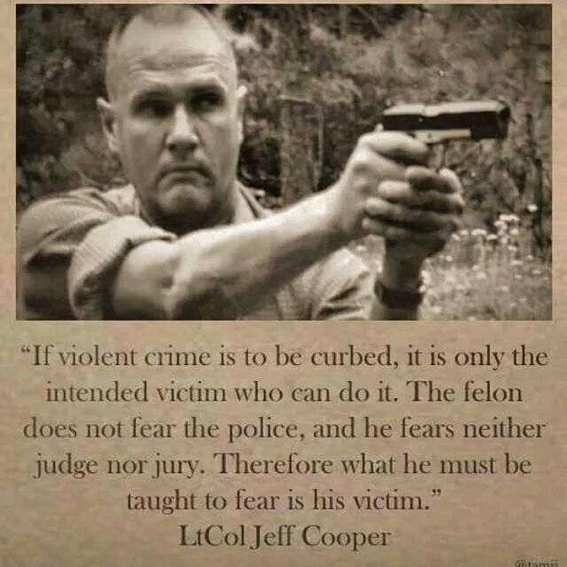 """""""If violent crime is to be curbed, it is only the intended victim wh ocan do it.  The felon does not fear the police, and he fears neither judge nor jury.  Therefore what he must be taught to fear is his victim."""" -  LtCol Jeff Cooper"""