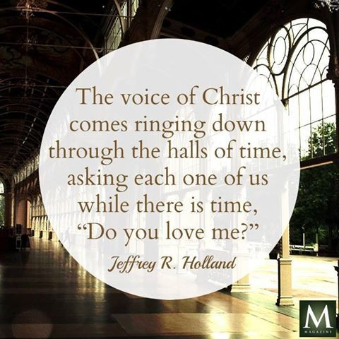 """""""The voice of Christ comes ringing down through the halls of time, asking each one of us while there is time, 'Do you love me?'"""" — Jeffrey R. Holland 