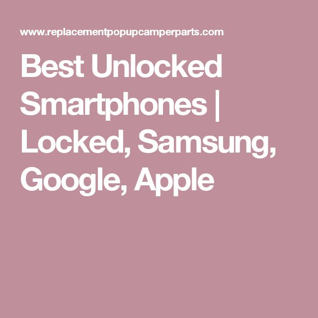 Best Unlocked Smartphones | Locked, Samsung, Google, Apple