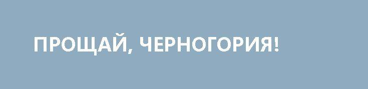 ПРОЩАЙ, ЧЕРНОГОРИЯ! http://rusdozor.ru/2017/04/29/proshhaj-chernogoriya/  Натовское будущее этой страны может казаться безоблачным только её нынешним недалеким правителям  Чрезвычайно мутное и откровенно антинародное решение черногорских властей о вступлении страны в военный блок НАТО, которое протащили незначительным большинством через местный вполне декоративный парламент, отказав гражданам в ...
