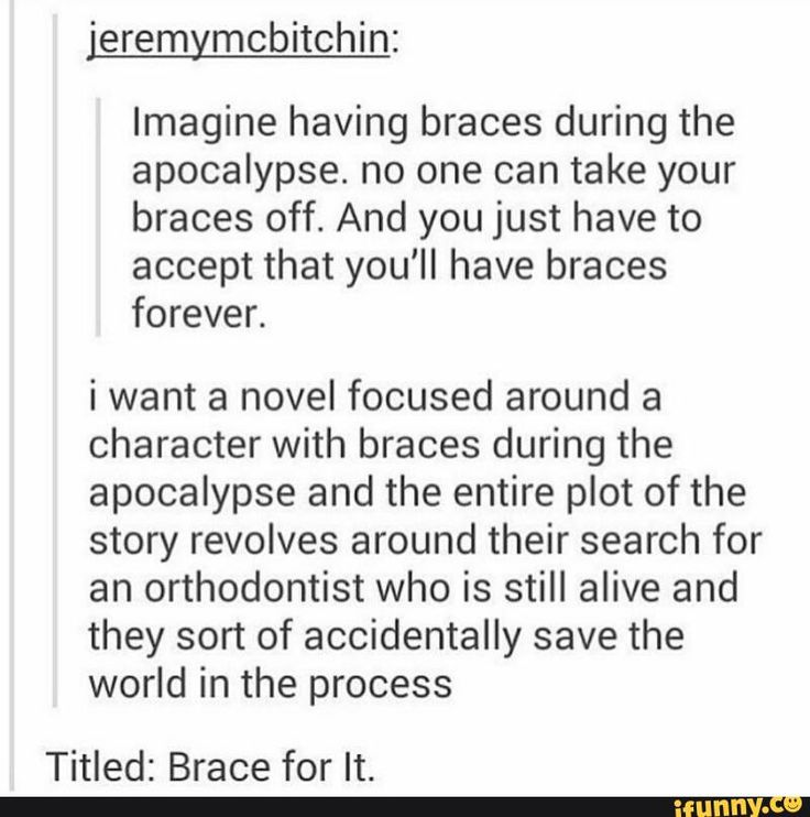 Imagine having braces during the apocalypse. no one can take your braces off. And you just have to accept that you'll have braces forever.  i want a novel focused around a character with braces during the apocalypse and the entire plot of the story revolves around their search for an orthodontist who is still alive and they sort of accidentally save the world in the process  Titled: Brace for It.