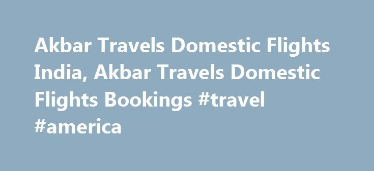 Akbar Travels Domestic Flights India, Akbar Travels Domestic Flights Bookings #travel #america http://travel.nef2.com/akbar-travels-domestic-flights-india-akbar-travels-domestic-flights-bookings-travel-america/  #akbar travels # Search Lowest fares on all travel sites with one click ! Akbar Travels Domestic Flights When travelers are provided with such facilities as in the akbar travels domestic flights india, the journey gets a completely new meaning in the context of traveling. With the…