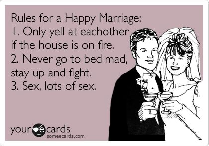 Funny Anniversary Ecard: Rules for a Happy Marriage: 1. Only yell at eachother if the house is on fire. 2. Never go to bed mad, stay up and fight. 3. Sex, lots of sex.