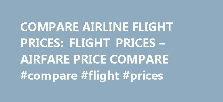 COMPARE AIRLINE FLIGHT PRICES: FLIGHT PRICES – AIRFARE PRICE COMPARE #compare #flight #prices http://flight.remmont.com/compare-airline-flight-prices-flight-prices-airfare-price-compare-compare-flight-prices-2/  #compare flight prices # Compare airline flight prices. Flights to ronald reagan airport. Flight of the conchords boston tickets. Compare Airline Flight Prices (Airline flights) An airline provides air transport... Read more >