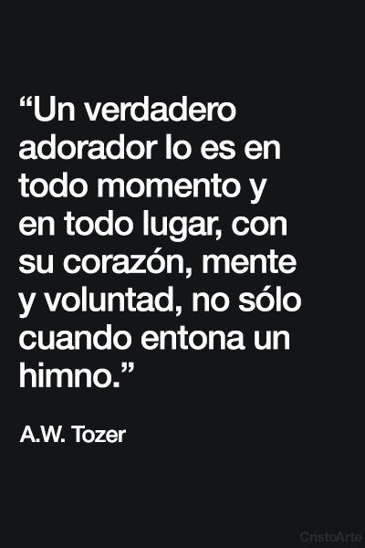 """""""Un verdadero adorador lo es en todo momento y en todo lugar, con su corazón, mente y voluntad, no sólo cuando entona un himno."""" - A.W. Tozer."""