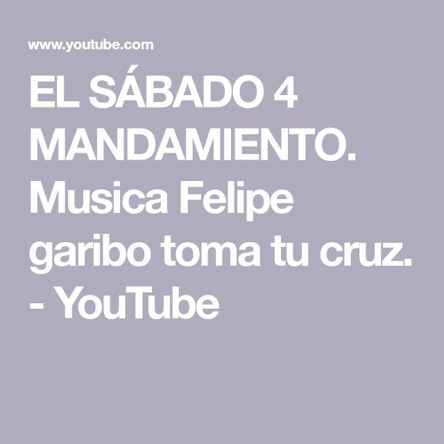 EL SÁBADO 4 MANDAMIENTO. Musica Felipe garibo  toma tu cruz. - YouTube