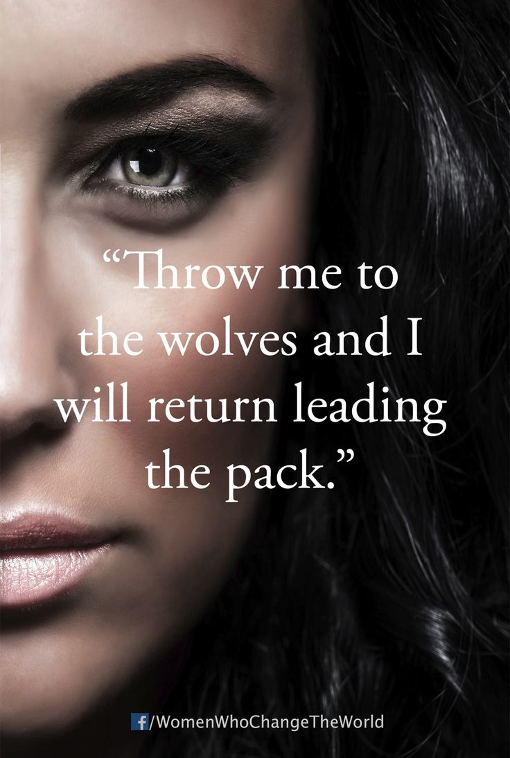 throw me to the wolves and I'll come back leading the pack