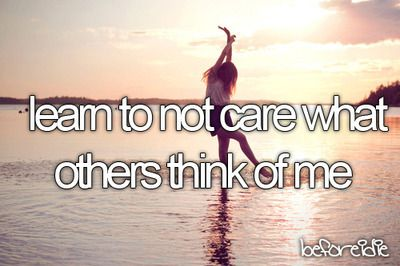 Before I die - Learn to not care what others think of me - maybe one day