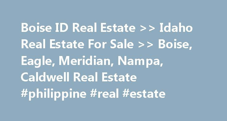 Boise ID Real Estate >> Idaho Real Estate For Sale >> Boise, Eagle, Meridian, Nampa, Caldwell Real Estate #philippine #real #estate http://real-estate.remmont.com/boise-id-real-estate-idaho-real-estate-for-sale-boise-eagle-meridian-nampa-caldwell-real-estate-philippine-real-estate/  #boise idaho real estate # Boise Real Estate News Boise Real Estate has been discovered by thousands of new residents and you will discover why so many people are calling Boise Idaho and the entire Treasure…