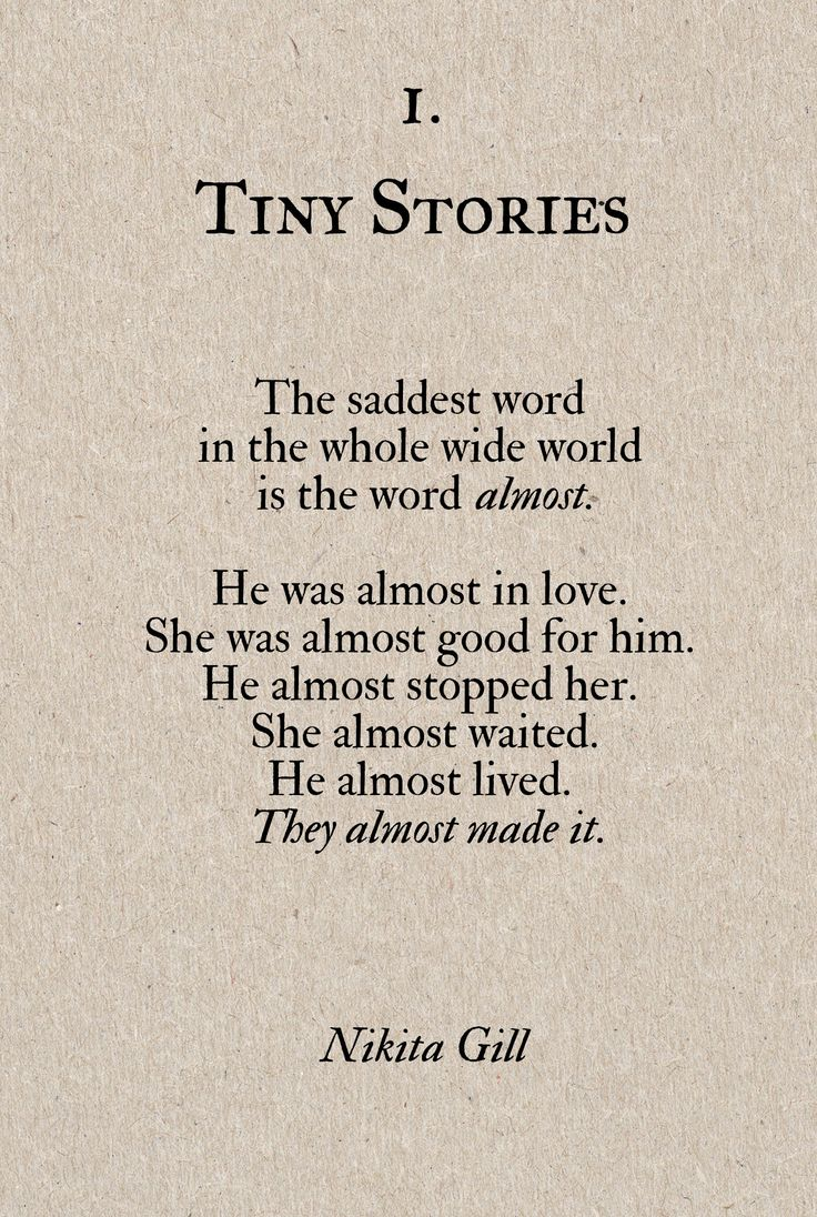 Tiny Stories The saddest word in the whole wide world is the word almost He was almost in love She was almost good for him He almost stopped her