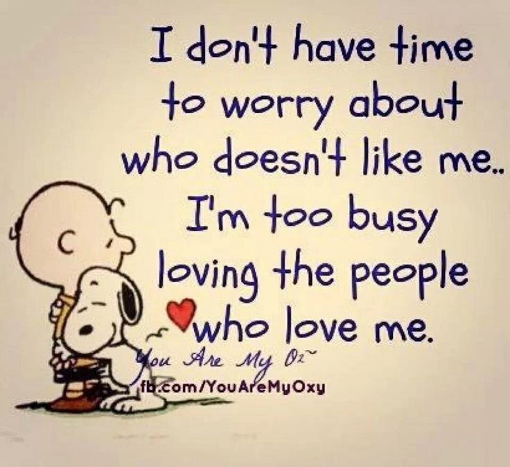 I don't have time to worry about who doesn't like me. I'm too busy loving the people who love me