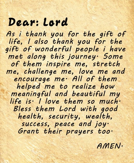 Dear Lord, As I thank You for the gift of life, I also thank You for the gift of wonderful people I have met along this journey. Some of them inspire me, stretch me, challenge me, love me and encourage me. All of them helped me to realize how meaningful and beautiful my life is. I love them so much. Bless them, Lord, with good health, security, wealth, success, peace and joy. Grant their prayers too. Amen.