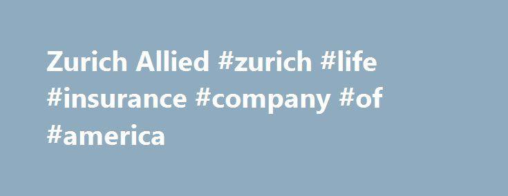 Zurich Allied #zurich #life #insurance #company #of #america http://ohio.remmont.com/zurich-allied-zurich-life-insurance-company-of-america/  # Zurich Allied Zurich Allied, formerly Zurich Insurance, is a holding company formed when Zurich Insurance merged with B.A.T. Financial Services. Zurich Allied owns 57% of the merged company, called Zurich Financial Services. The third-largest insurance company in Europe (after AXA and Allianz), Zurich Financial Services offers insurance, reinsurance…