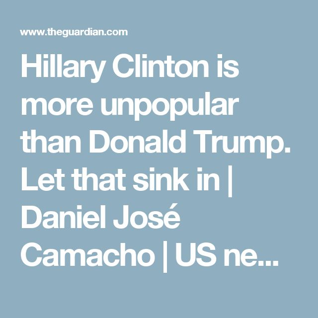 Hillary Clinton is more unpopular than Donald Trump. Let that sink in | Daniel José Camacho | US news | The Guardian