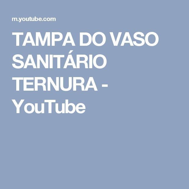 TAMPA DO VASO SANITÁRIO TERNURA - YouTube