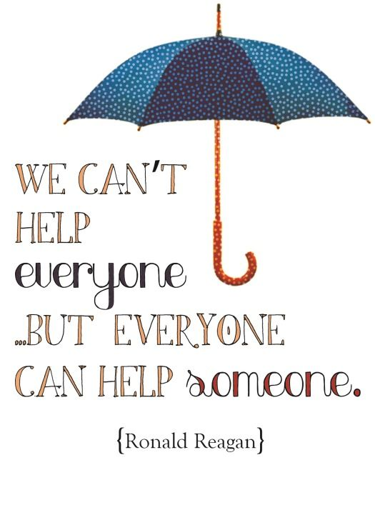 """We can't help everyone... but everyone can help someone. ~Ronald Reagan Small Things are Big Things"