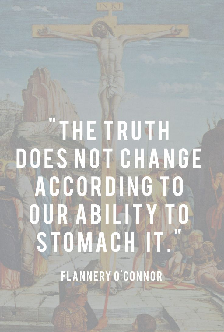 """""""The Truth Does Not Change According to Our Ability to Stomach It"""" - Flannery O'Connor"""