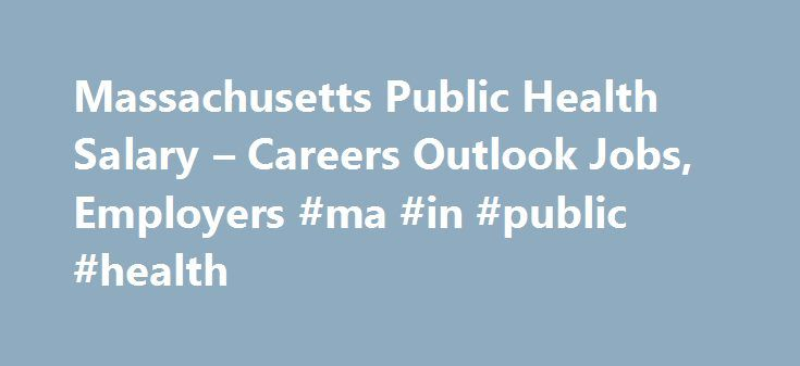 Massachusetts Public Health Salary – Careers Outlook Jobs, Employers #ma #in #public #health http://arkansas.nef2.com/massachusetts-public-health-salary-careers-outlook-jobs-employers-ma-in-public-health/  # Massachusetts Public Health Jobs, Careers & Salary Outlook This page provides you with a complete overview of the public health field in the state of Massachusetts. Here you will find statistics on salaries, careers, best cities to work, public health department information, and…