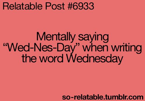 "Mentally saying ""Wed-Nes-Day"" when writing the word Wednesday. So true"