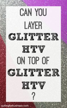 Can you layer glitter heat transfer vinyl (HTV) on glitter heat transfer vinyl (HTV) in your Silhouette Cameo or Cricut business? - by cuttingforbusiness.com