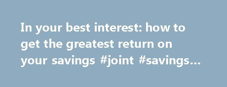 In your best interest: how to get the greatest return on your savings #joint #savings #account http://savings.remmont.com/in-your-best-interest-how-to-get-the-greatest-return-on-your-savings-joint-savings-account/  In your best interest: how to get the greatest return on your savings It's not...