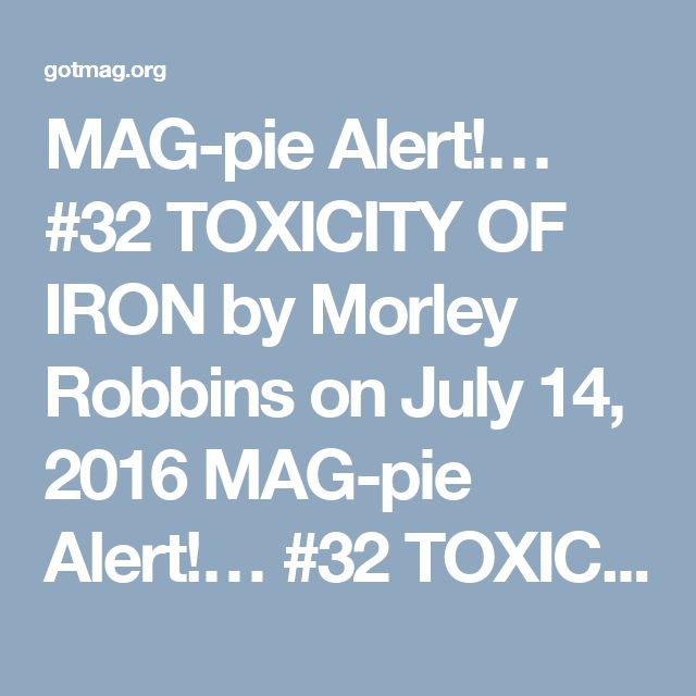 "MAG-pie Alert!… #32 TOXICITY OF IRON    by Morley Robbins on July 14, 2016    MAG-pie Alert!… #32 TOXICITY OF IRON    MAG-pie and MAG-net Alert!…    I've always suspected that the Lyme condition had a relationship with Iron dysregulation… No definitive proof, just a gut instinct…    A week ago, my fellow — UBER-bright — practitioner, Shawn Bean, informed me that the genetic ""defect"" that shows the HIGHEST for folks with Lyme is the gene for Hemochromatosis (HFE)… (The Iron loading disorder…"