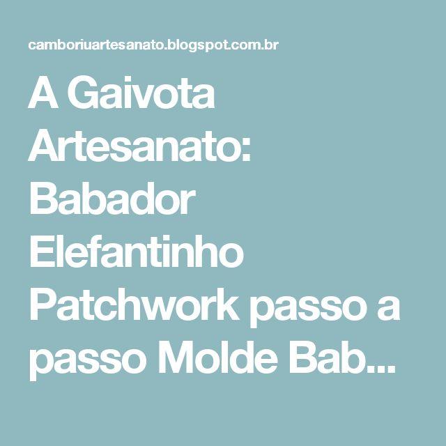 A Gaivota Artesanato: Babador Elefantinho Patchwork passo a passo Molde Babeiro balneário Camboriú Artesanato A Gaivota