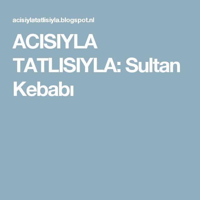 ACISIYLA TATLISIYLA: Sultan Kebabı