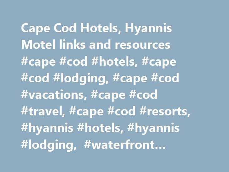 Cape Cod Hotels, Hyannis Motel links and resources #cape #cod #hotels, #cape #cod #lodging, #cape #cod #vacations, #cape #cod #travel, #cape #cod #resorts, #hyannis #hotels, #hyannis #lodging, #waterfront #lodging http://long-beach.remmont.com/cape-cod-hotels-hyannis-motel-links-and-resources-cape-cod-hotels-cape-cod-lodging-cape-cod-vacations-cape-cod-travel-cape-cod-resorts-hyannis-hotels-hyannis-lodging-waterf/  # Cape Cod Resources and Links Cape Cod Hotels – Virtual Cape Cod provides…