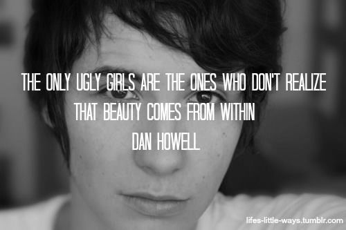 "Question: ""Is there such thing as an ugly girl?"" Answer: ""No, the only ugly girls are the ones who don't realize that beauty comes from within."" -Dan Howell"