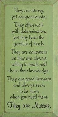 for MARYBETH - They are strong, yet compassionate. They often walk with determination, yet they have the gentlest of touch. They are educators as they are always willing to teach and share their knowledge. They are good listeners and always seem to be there when you need them. They are Nurses. doraangevine
