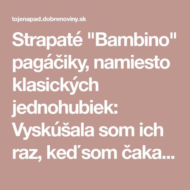 """Strapaté """"Bambino"""" pagáčiky, namiesto klasických jednohubiek: Vyskúšala som ich raz, keď som čakala návštevu, odvtedy sú na stole každý týždeň!"""