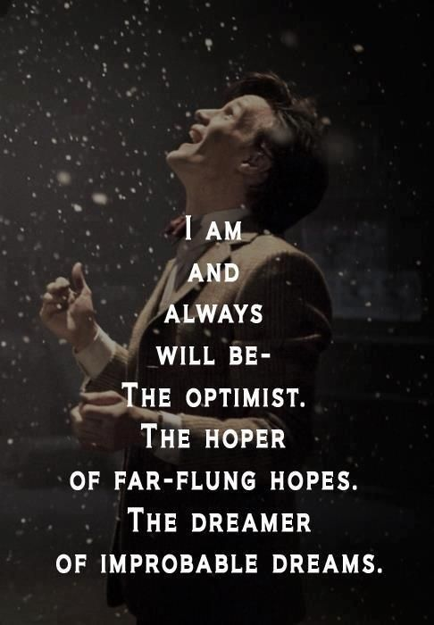 I am and always will be - the optimist, the hoper of far-flung hopes, the dreamer of improbable dreams - Doctor Who