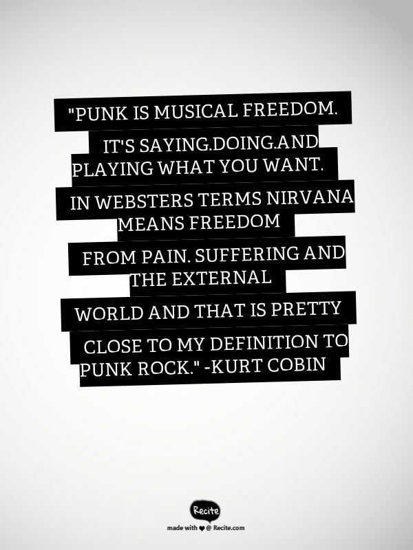 """Punk is musical freedom. It's saying,doing,and playing what you want. In Websters terms NIRVANA means freedom from pain, suffering and the external world and that is  pretty close to my definition to punk rock."" -Kurt Cobin - Quote From Recite.com #RECITE #QUOTE"
