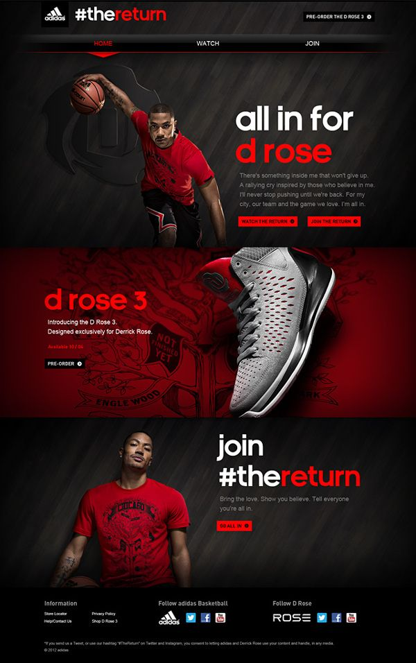 Last spring, D Rose suffered a devastating knee injury. Adidas has launched a program called #TheReturn that will encourage fans worldwide to use digital and social media to show their support for Derrick as he rehabs and works his way back onto the court. The program is timed to launch in concert with the release of the all new Rose 3 basketball shoe. This site was one of the centerpieces of the campaign. #Responsive-design #HTML5