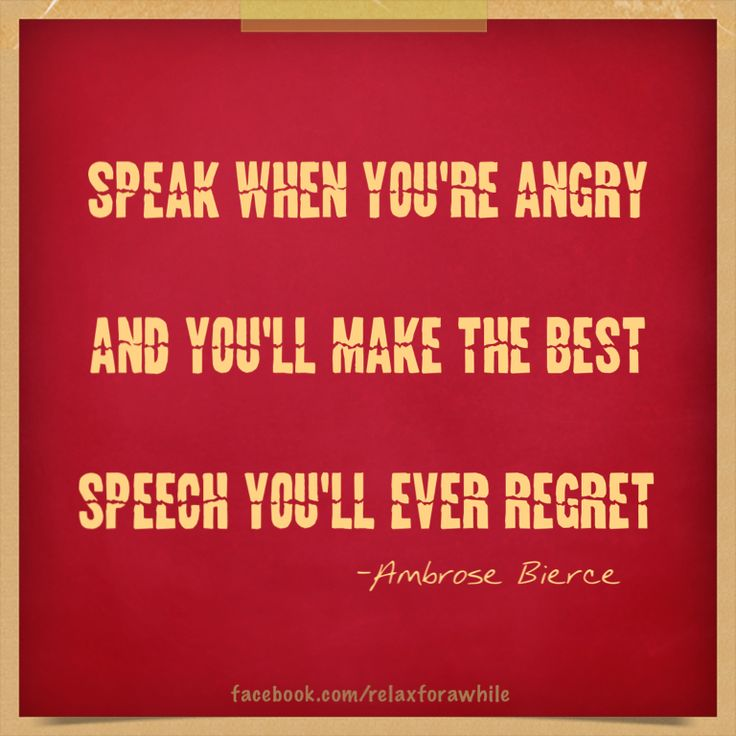 Speak when you're angry and you'll make the best speech you'll ever regret.