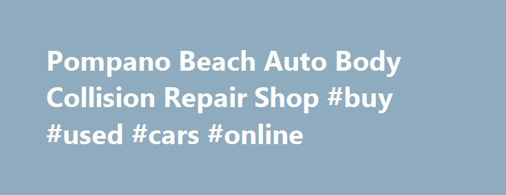 Pompano Beach Auto Body Collision Repair Shop #buy #used #cars #online http://cameroon.remmont.com/pompano-beach-auto-body-collision-repair-shop-buy-used-cars-online/  #auto shops # Auto Body Collision Repair Pompano Beach; Pristine Restoration BR Auto body provides top class services when it comes to motor vehicle repairs, body work and detailing. If you or someone you know has damaged their car severely in an accident, to get it back to the original condition is not impossible. We have…