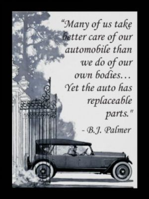 """Many of us take better care of our automobile than we do of our own bodies"". Yet the auto has replaceable parts."" B.J. Palmer Chiropractic Saying"
