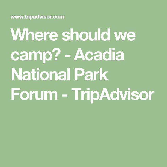 Where should we camp? - Acadia National Park Forum - TripAdvisor