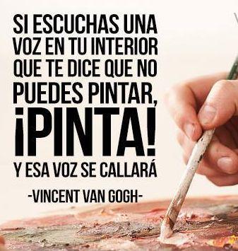 """""""Si escuchas una voz en tu interior que te dice que no puedes pintar, ¡Pinta! y esa voz se callará"""". Frase atribuída a Vincent Van Gogh,  pi..."""