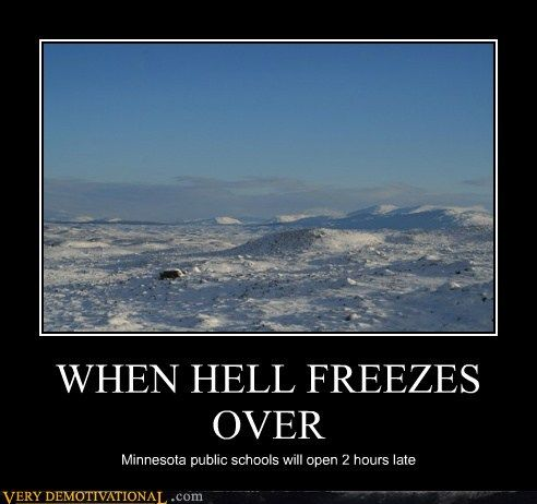 Haha.. that's so true.  I lived in Northern Minnesota for 2 years.  Only time they canceled school was when it was 50 below with the wind chill.