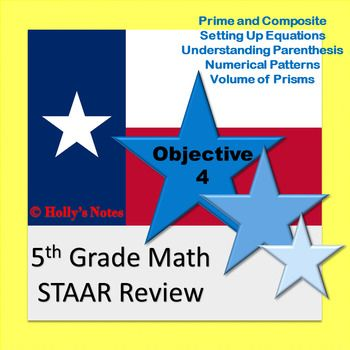 This is a review for the 5th Grade Math STAAR Exam. This product covers all of the Objective 4 TEKS. If you are not from Texas, this is still a good review that covers the following topics:*Prime and Composite Numbers*Writing Equations*Finding Patterns*Finding volume and area*Understanding the use of parenthesisYou will find 6 worksheets and a 5 question quiz.