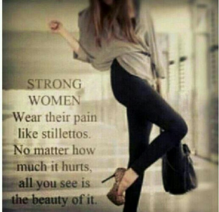 Strong women wear their pain like stilettos. No matter how much it hurts, all you see is the beauty of it. Way to wear the pain.