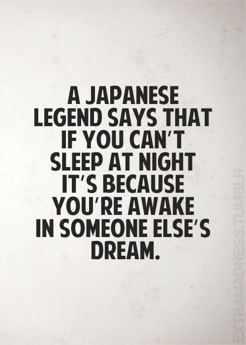 A Japanese legend says that if you can't sleep at night, it's because you're awake in someone else's dream.