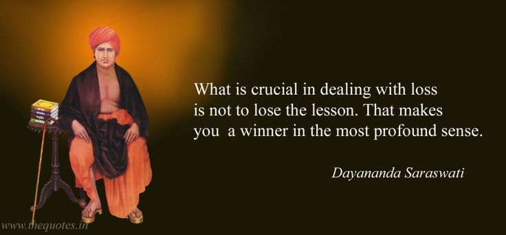 What is crucial in dealing with loss is not to lose the lesson. That makes you a winner in the most profound sense –  Dayananda Saraswati